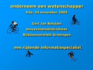 Onderneem een wetenschapper Ede, 24 november 2005  Gert Jan Bokdam  Universiteitsbibliotheek Rijksuniversiteit Groningen