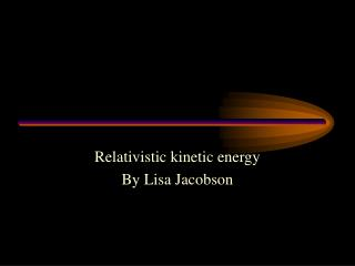 Relativistic kinetic energy By Lisa Jacobson