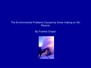 The Environmental Problems Caused by Snow-making on Ski Resorts        By Frankie Chapin