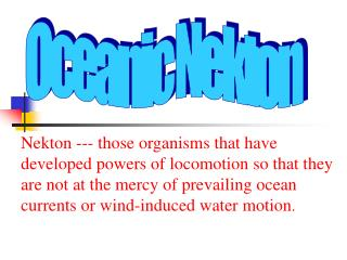 Nekton --- those organisms that have developed powers of locomotion so that they are not at the mercy of prevailing ocea
