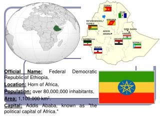 Official Name: Federal Democratic Republic of Ethiopia, Location: Horn of Africa, Population: over 80,000,000 inhabitant