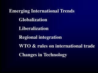 Emerging International Trends  Globalization  Liberalization  Regional integration  WTO  rules on international trade  C