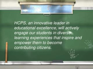 HCPS, an innovative leader in educational excellence, will actively engage our students in diverse learning experiences