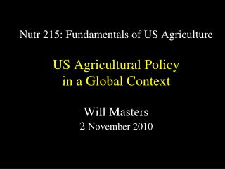 Nutr 215: Fundamentals of US Agriculture  US Agricultural Policy  in a Global Context  Will Masters 2 November 2010