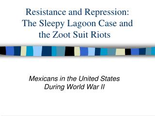 Resistance and Repression:  The Sleepy Lagoon Case and  the Zoot Suit Riots