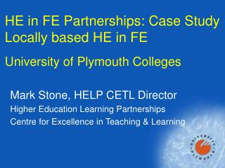 HE in FE Partnerships: Case Study Locally based HE in FE  University of Plymouth Colleges