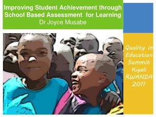 Improving Student Achievement through School Based Assessment  for Learning  Dr Joyce Musabe