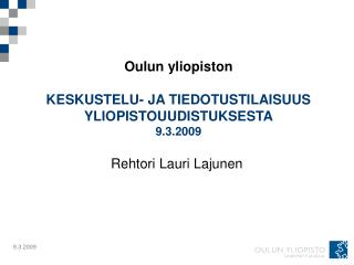 Oulun yliopiston   KESKUSTELU- JA TIEDOTUSTILAISUUS YLIOPISTOUUDISTUKSESTA 9.3.2009