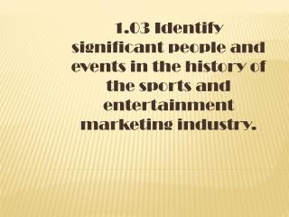 1.03 Identify significant people and events in the history of the sports and entertainment marketing industry.