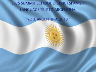 LEE S SUMMIT SCHOOL DISTRICT SPANISH LANGUAGE TRIP TO ARGENTINA.  YOU. ARGENTINA. 2013.