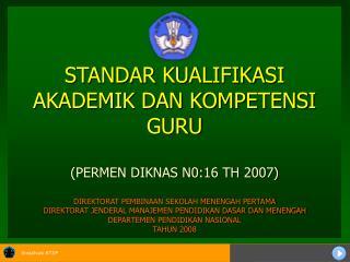 STANDAR KUALIFIKASI AKADEMIK DAN KOMPETENSI GURU   PERMEN DIKNAS N0:16 TH 2007  DIREKTORAT PEMBINAAN SEKOLAH MENENGAH PE