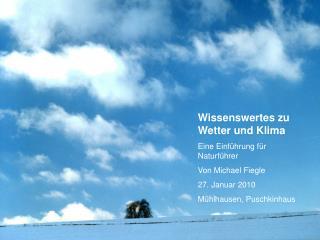 Wissenswertes zu Wetter und Klima Eine Einf hrung f r Naturf hrer Von Michael Fiegle 27. Januar 2010 M hlhausen, Puschki