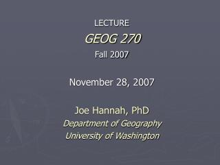 LECTURE GEOG 270 Fall 2007   November 28, 2007  Joe Hannah, PhD Department of Geography University of Washington