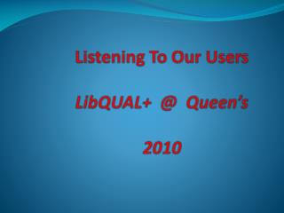 Listening To Our Users  LibQUAL    Queen s  2010