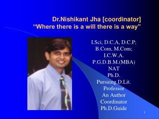 I.Sci, D.C.A, D.C.P; B.Com, M.Com; I.C.W.A.  P.G.D.B.M.MBA NAT Ph.D.  Pursuing D.Lit. Professor An Author  Coordinator P