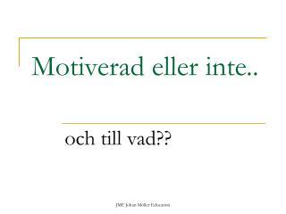 Motiverad eller inte..