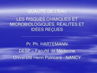 QUALIT  DE L EAU LES RISQUES CHIMIQUES ET MICROBIOLOGIQUES, R ALITES ET ID ES RE UES  Pr. Ph. HARTEMANN  DESP   Facult