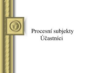 Procesn  subjekty                 castn ci