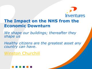 The Impact on the NHS from the Economic Downturn We shape our buildings; thereafter they shape us   Healthy citizens are