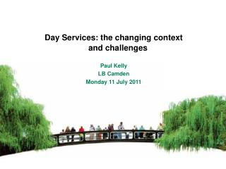 Day Services: the changing context and challenges   Paul Kelly LB Camden Monday 11 July 2011
