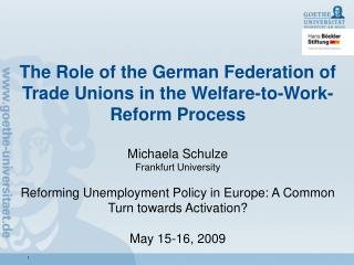 The Role of the German Federation of Trade Unions in the Welfare-to-Work-Reform Process  Michaela Schulze Frankfurt Univ