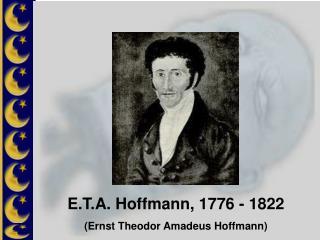 E.T.A. Hoffmann, 1776 - 1822 Ernst Theodor Amadeus Hoffmann