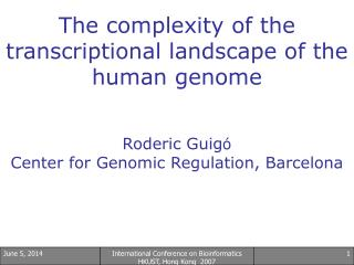 The complexity of the transcriptional landscape of the human genome   Roderic Guig  Center for Genomic Regulation, Barce