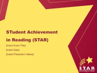 STudent Achievement in Reading STAR [Insert Event Title] [Insert Date] [Insert Presenter s Name]