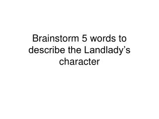 Brainstorm 5 words to describe the Landlady s character