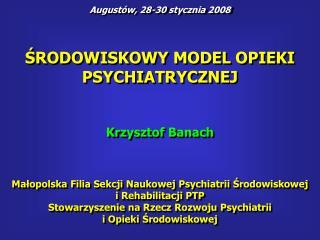 SRODOWISKOWY MODEL OPIEKI PSYCHIATRYCZNEJ    Krzysztof Banach    Malopolska Filia Sekcji Naukowej Psychiatrii Srodowisko