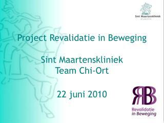 Project Revalidatie in Beweging   Sint Maartenskliniek Team Chi-Ort  22 juni 2010