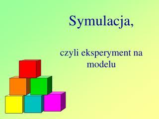 Symulacja,  czyli eksperyment na modelu