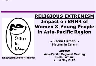 RELIGIOUS EXTREMISM  Impact on SRHR of Women  Young People in Asia-Pacific Region   Ratna Osman  Sisters in Islam  ARROW