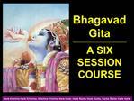 Bhagavad Gita -------------------------------------------------------------- A SIX SESSION COURSE