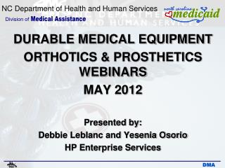 DURABLE MEDICAL EQUIPMENT ORTHOTICS  PROSTHETICS  WEBINARS MAY 2012  Presented by: Debbie Leblanc and Yesenia Osorio HP