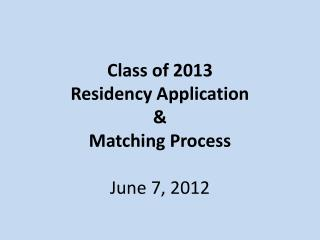 Class of 2013  Residency Application   Matching Process  June 7, 2012