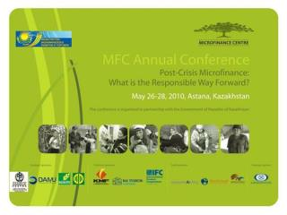 MFC Annual Conference  Post-Crisis Microfinance: What is the Responsible Way Forward? May 26-28, 2010, Astana, Kazahsta