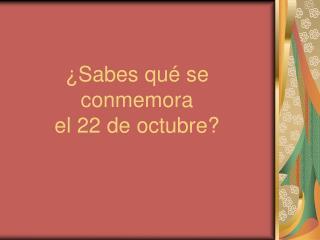 Sabes qu  se conmemora  el 22 de octubre