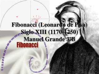 Fibonacci Leonardo de Pisa Siglo XIII 1170-1250 Manuel Grande 3 B