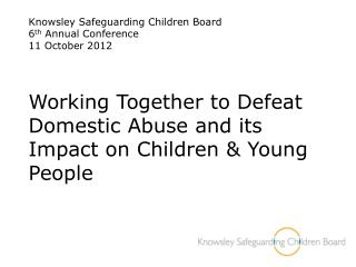 Knowsley Safeguarding Children Board 6th Annual Conference  11 October 2012    Working Together to Defeat Domestic Abuse