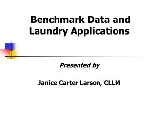 Benchmark Data and Laundry Applications   Presented by  Janice Carter Larson, CLLM