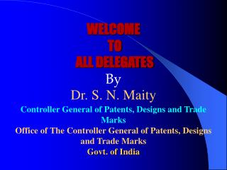 WELCOME  TO  ALL DELEGATES By Dr. S. N. Maity Controller General of Patents, Designs and Trade Marks Office of The Contr