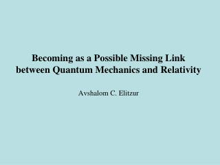 Becoming as a Possible Missing Link  between Quantum Mechanics and Relativity   Avshalom C. Elitzur