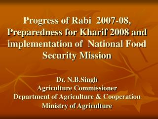 Progress of Rabi  2007-08, Preparedness for Kharif 2008 and  implementation of  National Food Security Mission  Dr. N.B.