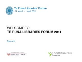 WELCOME TO TE PUNA LIBRARIES FORUM 2011  Day one