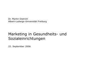 Dr. Martin Dietrich Albert-Ludwigs-Universit t Freiburg   Marketing in Gesundheits- und Sozialeinrichtungen  22. Septemb