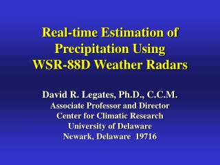 Real-time Estimation of Precipitation Using WSR-88D Weather Radars  David R. Legates, Ph.D., C.C.M. Associate Professor