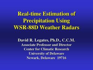 Real-time Estimation of Precipitation Using WSR-88D Weather Radars  David R. Legates, Ph.D., C.C.M. Associate Professor