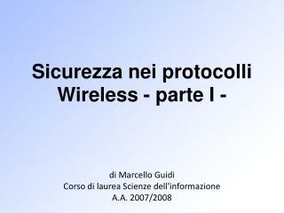 Sicurezza nei protocolli Wireless - parte I -      di Marcello Guidi Corso di laurea Scienze dellinformazione A.A. 2007