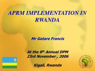 APRM IMPLEMENTATION IN RWANDA      Mr Gatare Francis   At the 6th Annual DPM 23rd November , 2006  Kigali, Rwanda